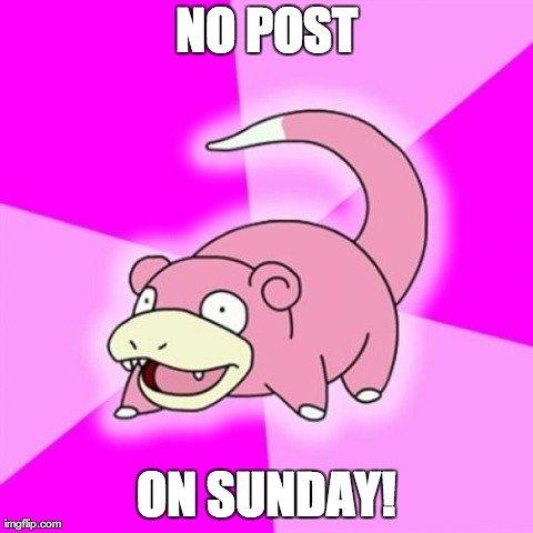 Sunday no post on. no post on sunday!.