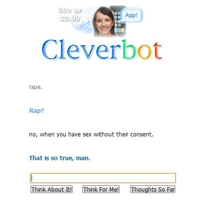 That is so true, man. Cleverbot strikes once again =].