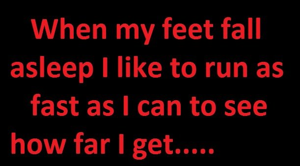 Things I do. . When my feet fall asleep I like to run as fast as I can to see