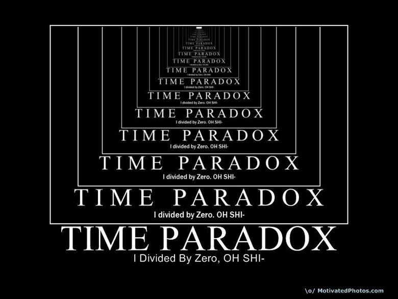 Time Paradox. AAAAAAAAAAAAAAAAAAAAAAAAAAAAAAAAAAA!!!!! !!!!.. and god said let there be a time paradox...and there was...god was stoked...