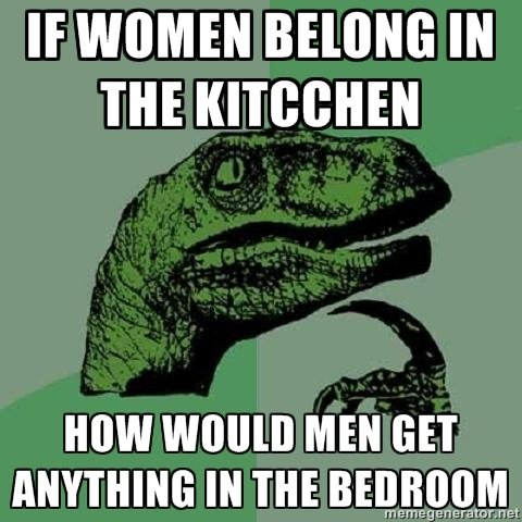 To the kitchen. . . wait. Just something I've been wondering. OC Also I mispelled kitchen. Sorry all you grammar nazis.. IE WOMEN BEING IN. kitchens do have 2 c's in them. cooking and cleaning