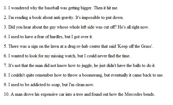 Top 10 Punniest jokes. Enjoy.<br /> 15+ for more?. 1. I wondered why the baseball was getting bigger. Then it hit me l I' m reading a book about . It' s i