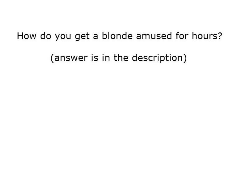"""Untitled. Look at the tags. How do you get a blonde amused for hours? answer is in the description). i read that as """"how do you keep a blonde aroused for hours?"""""""