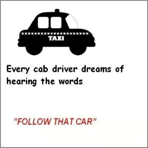 """Very True!. don't look! ---->. Every cab driver dreams of hearing the words FOLLOW THAT CAR"""". Cab 69! Follow That Car!"""