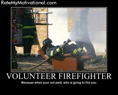 VOLUNTEER FIREFIGHTER. I'm not getting paid why bother. Because when 1. -'eur not paid, who is geing to fire yen.