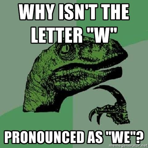 """Why actually?. This question bothered me for a while. In Dutch we would just say """"we"""" instead of """"Double U"""". .. because in ancient latin the 'u' would be written as a 'v' v v = w, so a double u would be written as v v or w. does this mean i actually learned something at s"""