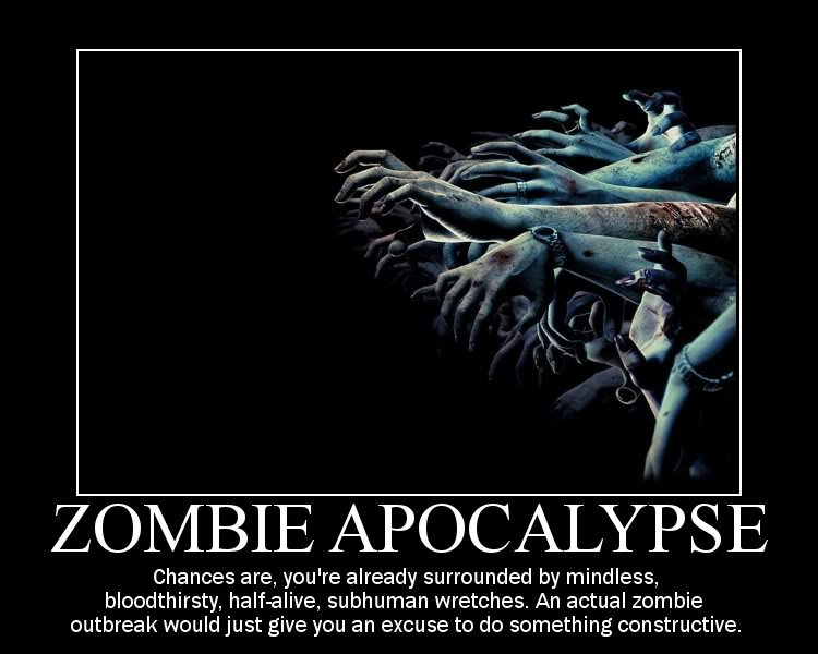 Zombies. yup. Chances are, you' re already surrounded by mindless, bloodthirsty, , surburban wretches. An actual zombie outbreak would just give you an excuse t